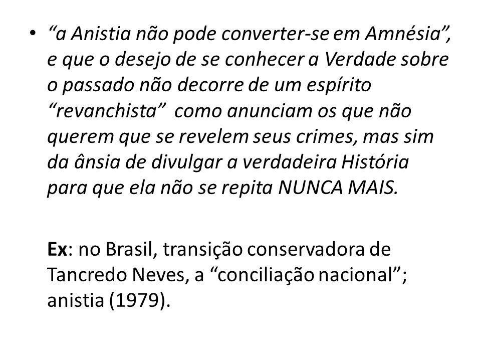 """• """"a Anistia não pode converter-se em Amnésia"""", e que o desejo de se conhecer a Verdade sobre o passado não decorre de um espírito """"revanchista"""" como"""
