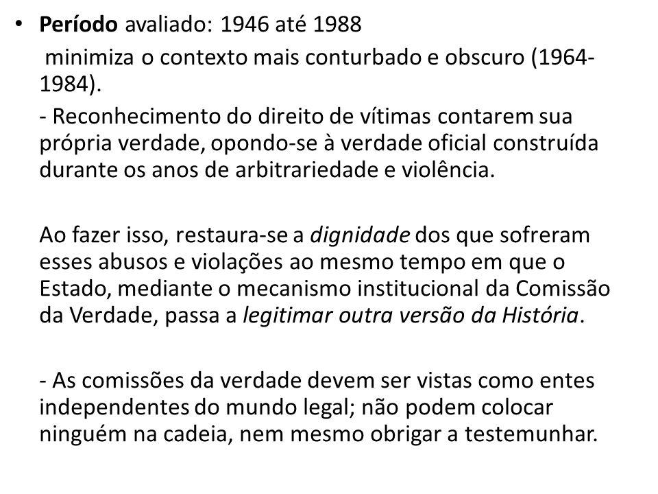 • Período avaliado: 1946 até 1988 minimiza o contexto mais conturbado e obscuro (1964- 1984). - Reconhecimento do direito de vítimas contarem sua próp