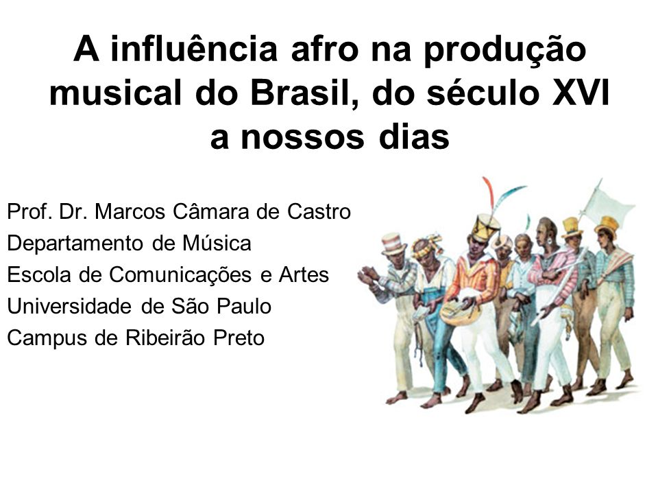 A influência afro na produção musical do Brasil, do século XVI a nossos dias Prof. Dr. Marcos Câmara de Castro Departamento de Música Escola de Comuni