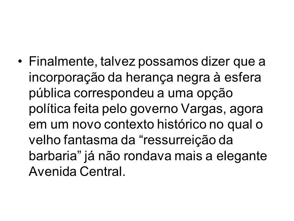 •Finalmente, talvez possamos dizer que a incorporação da herança negra à esfera pública correspondeu a uma opção política feita pelo governo Vargas, a