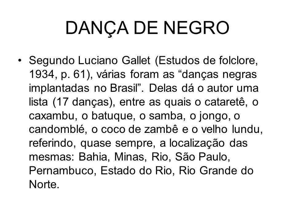 """DANÇA DE NEGRO •Segundo Luciano Gallet (Estudos de folclore, 1934, p. 61), várias foram as """"danças negras implantadas no Brasil"""". Delas dá o autor uma"""