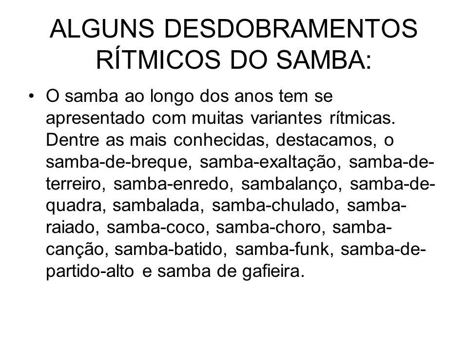 ALGUNS DESDOBRAMENTOS RÍTMICOS DO SAMBA: •O samba ao longo dos anos tem se apresentado com muitas variantes rítmicas. Dentre as mais conhecidas, desta