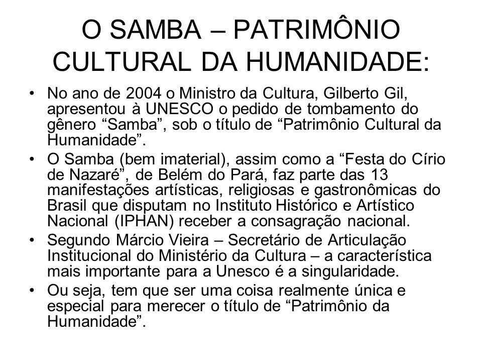 O SAMBA – PATRIMÔNIO CULTURAL DA HUMANIDADE: •No ano de 2004 o Ministro da Cultura, Gilberto Gil, apresentou à UNESCO o pedido de tombamento do gênero