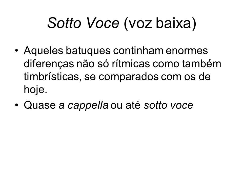 Sotto Voce (voz baixa) •Aqueles batuques continham enormes diferenças não só rítmicas como também timbrísticas, se comparados com os de hoje. •Quase a