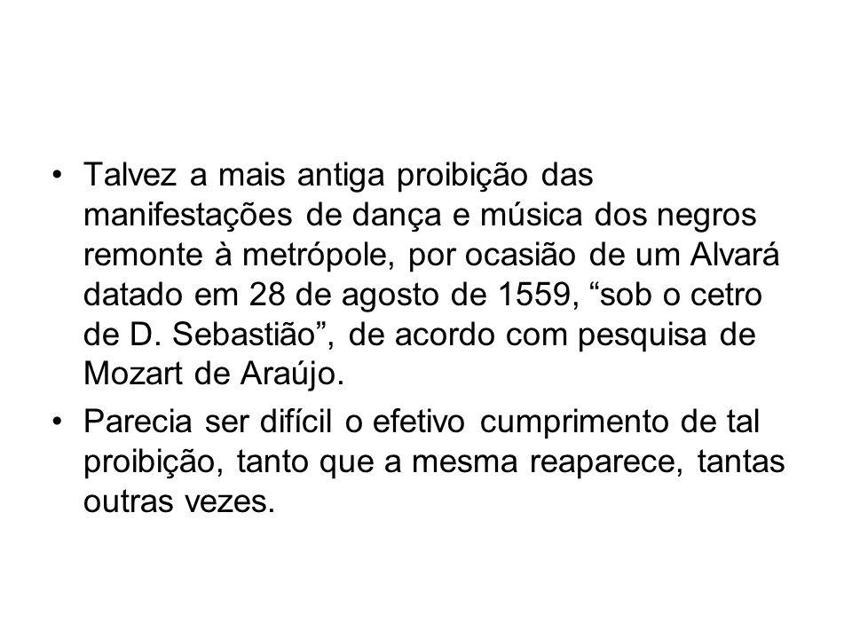 •Talvez a mais antiga proibição das manifestações de dança e música dos negros remonte à metrópole, por ocasião de um Alvará datado em 28 de agosto de