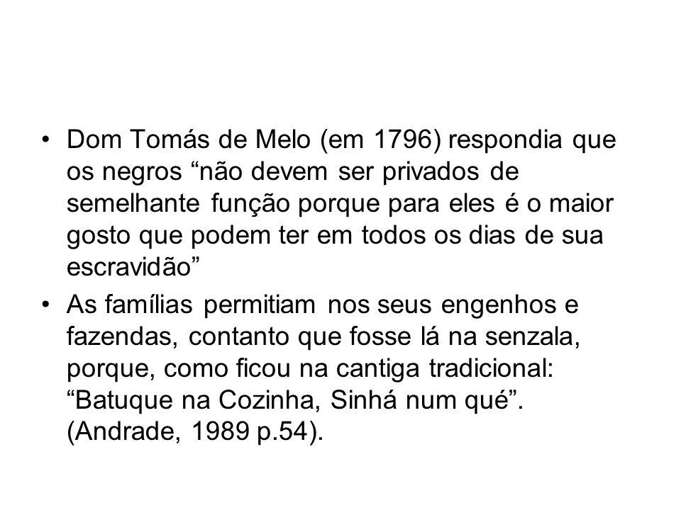 """•Dom Tomás de Melo (em 1796) respondia que os negros """"não devem ser privados de semelhante função porque para eles é o maior gosto que podem ter em to"""