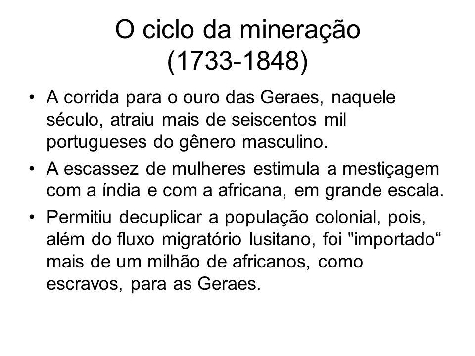 O ciclo da mineração (1733-1848) •A corrida para o ouro das Geraes, naquele século, atraiu mais de seiscentos mil portugueses do gênero masculino. •A