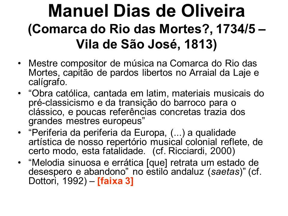 Manuel Dias de Oliveira (Comarca do Rio das Mortes?, 1734/5 – Vila de São José, 1813) •Mestre compositor de música na Comarca do Rio das Mortes, capit