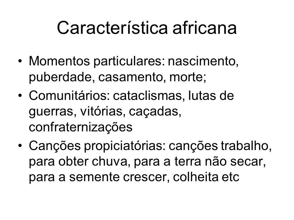 Característica africana •Momentos particulares: nascimento, puberdade, casamento, morte; •Comunitários: cataclismas, lutas de guerras, vitórias, caçad