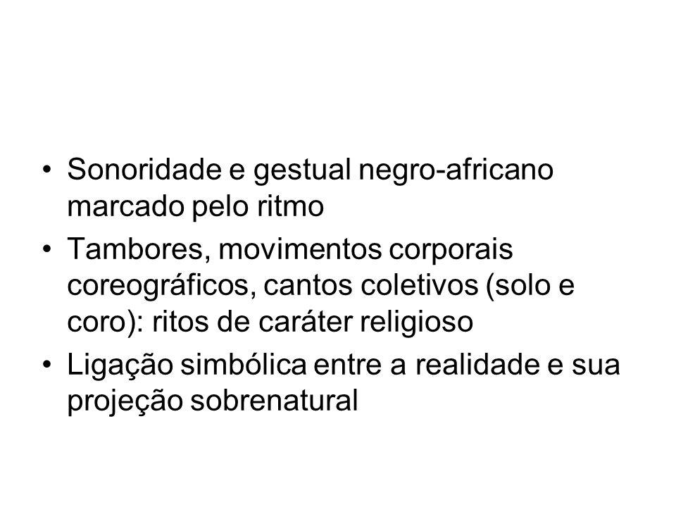•Sonoridade e gestual negro-africano marcado pelo ritmo •Tambores, movimentos corporais coreográficos, cantos coletivos (solo e coro): ritos de caráte