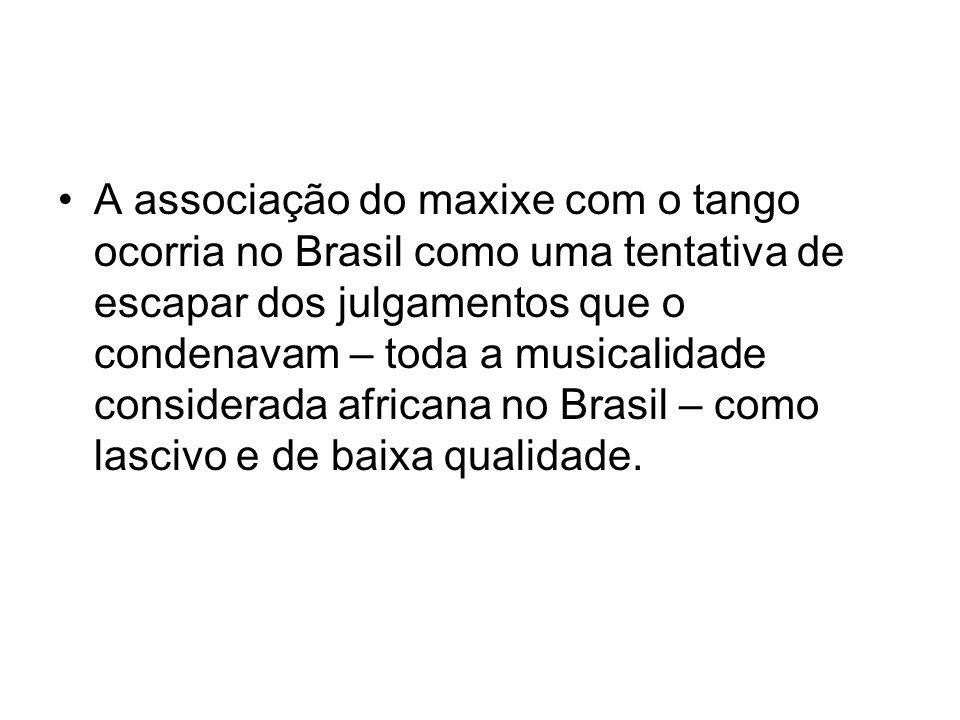 •A associação do maxixe com o tango ocorria no Brasil como uma tentativa de escapar dos julgamentos que o condenavam – toda a musicalidade considerada