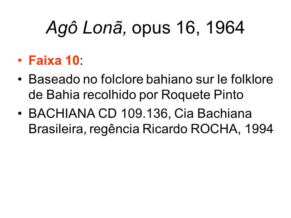Agô Lonã, opus 16, 1964 •Faixa 10: •Baseado no folclore bahiano sur le folklore de Bahia recolhido por Roquete Pinto •BACHIANA CD 109.136, Cia Bachian