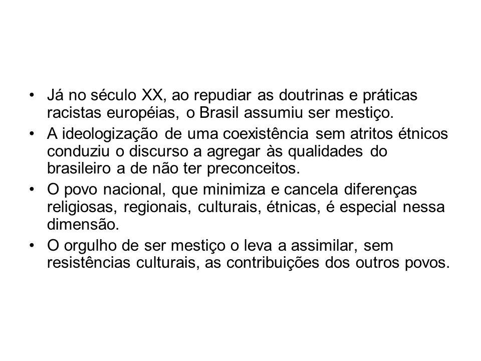 •Já no século XX, ao repudiar as doutrinas e práticas racistas européias, o Brasil assumiu ser mestiço. •A ideologização de uma coexistência sem atrit