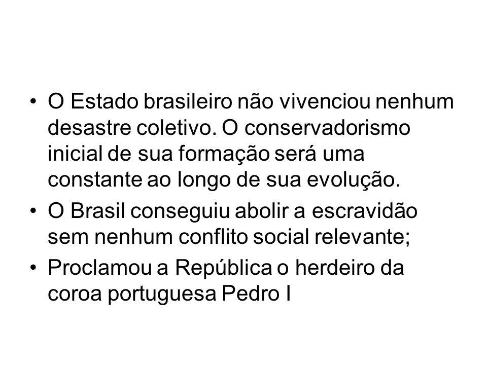 •O Estado brasileiro não vivenciou nenhum desastre coletivo. O conservadorismo inicial de sua formação será uma constante ao longo de sua evolução. •O