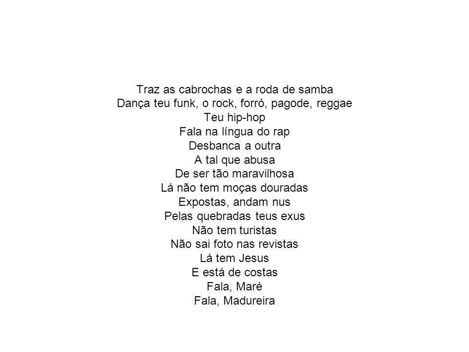 Traz as cabrochas e a roda de samba Dança teu funk, o rock, forró, pagode, reggae Teu hip-hop Fala na língua do rap Desbanca a outra A tal que abusa D