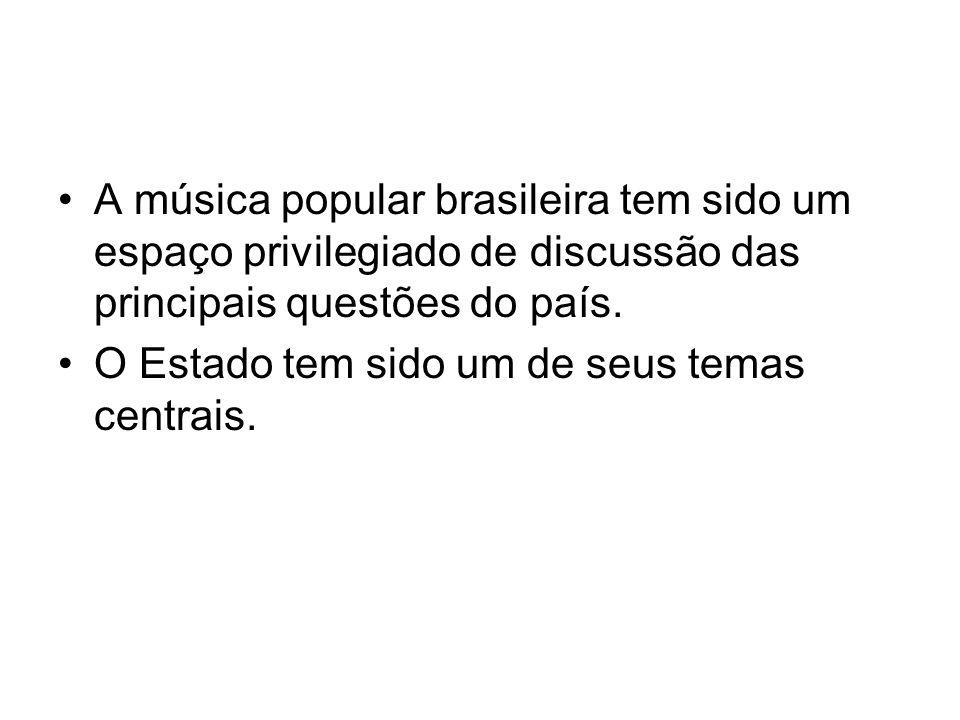 •A música popular brasileira tem sido um espaço privilegiado de discussão das principais questões do país. •O Estado tem sido um de seus temas centrai