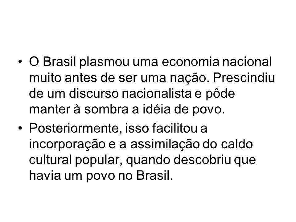 •O Brasil plasmou uma economia nacional muito antes de ser uma nação. Prescindiu de um discurso nacionalista e pôde manter à sombra a idéia de povo. •