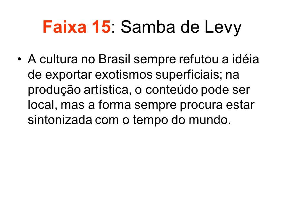 Faixa 15: Samba de Levy •A cultura no Brasil sempre refutou a idéia de exportar exotismos superficiais; na produção artística, o conteúdo pode ser loc