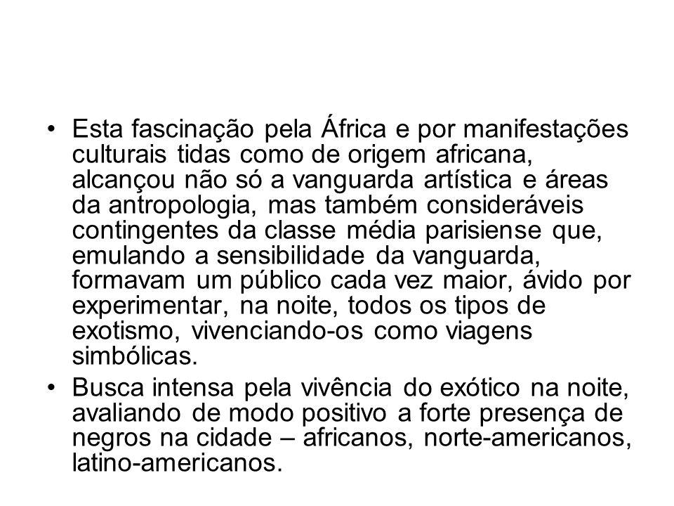 •Esta fascinação pela África e por manifestações culturais tidas como de origem africana, alcançou não só a vanguarda artística e áreas da antropologi