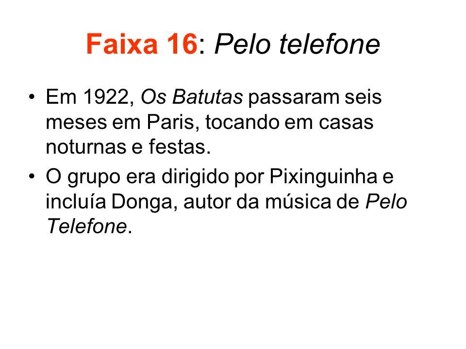 Faixa 16: Pelo telefone •Em 1922, Os Batutas passaram seis meses em Paris, tocando em casas noturnas e festas. •O grupo era dirigido por Pixinguinha e
