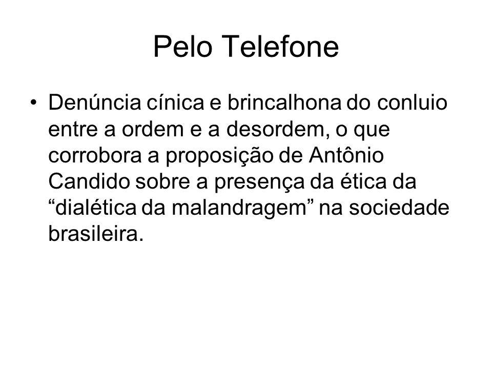 Pelo Telefone •Denúncia cínica e brincalhona do conluio entre a ordem e a desordem, o que corrobora a proposição de Antônio Candido sobre a presença d