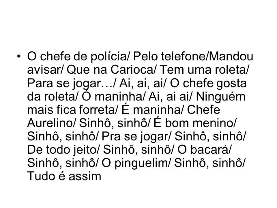 •O chefe de polícia/ Pelo telefone/Mandou avisar/ Que na Carioca/ Tem uma roleta/ Para se jogar…/ Ai, ai, ai/ O chefe gosta da roleta/ Ó maninha/ Ai,