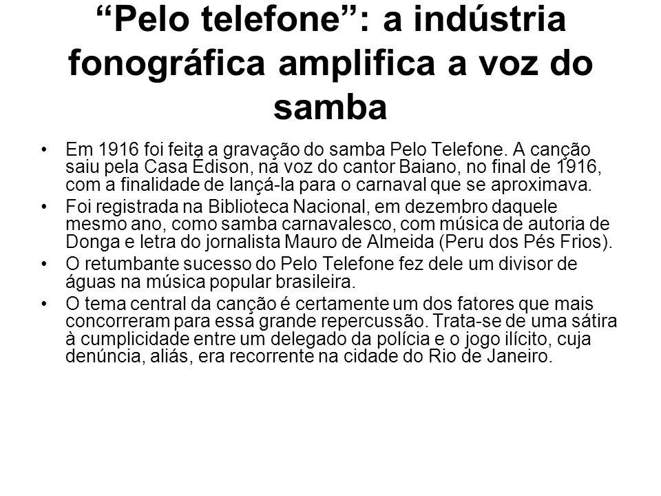 """""""Pelo telefone"""": a indústria fonográfica amplifica a voz do samba •Em 1916 foi feita a gravação do samba Pelo Telefone. A canção saiu pela Casa Édison"""