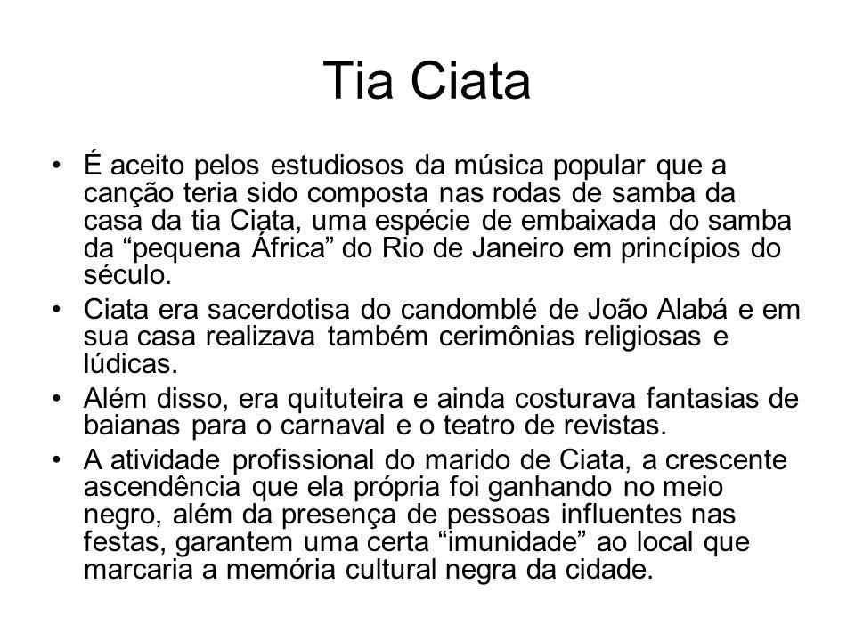 Tia Ciata •É aceito pelos estudiosos da música popular que a canção teria sido composta nas rodas de samba da casa da tia Ciata, uma espécie de embaix