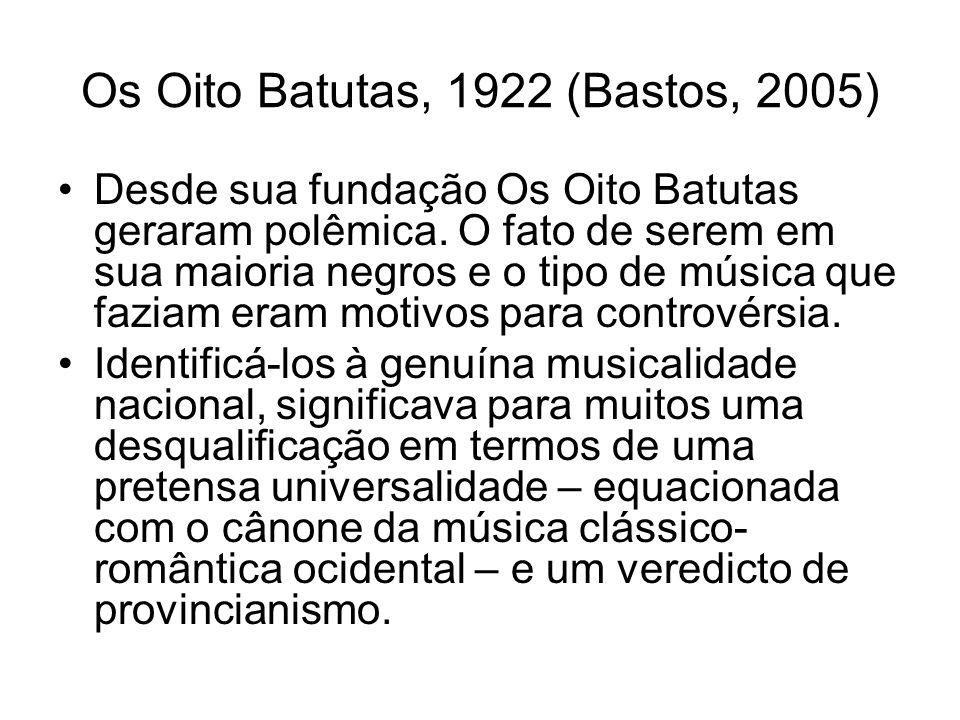 Os Oito Batutas, 1922 (Bastos, 2005) •Desde sua fundação Os Oito Batutas geraram polêmica. O fato de serem em sua maioria negros e o tipo de música qu