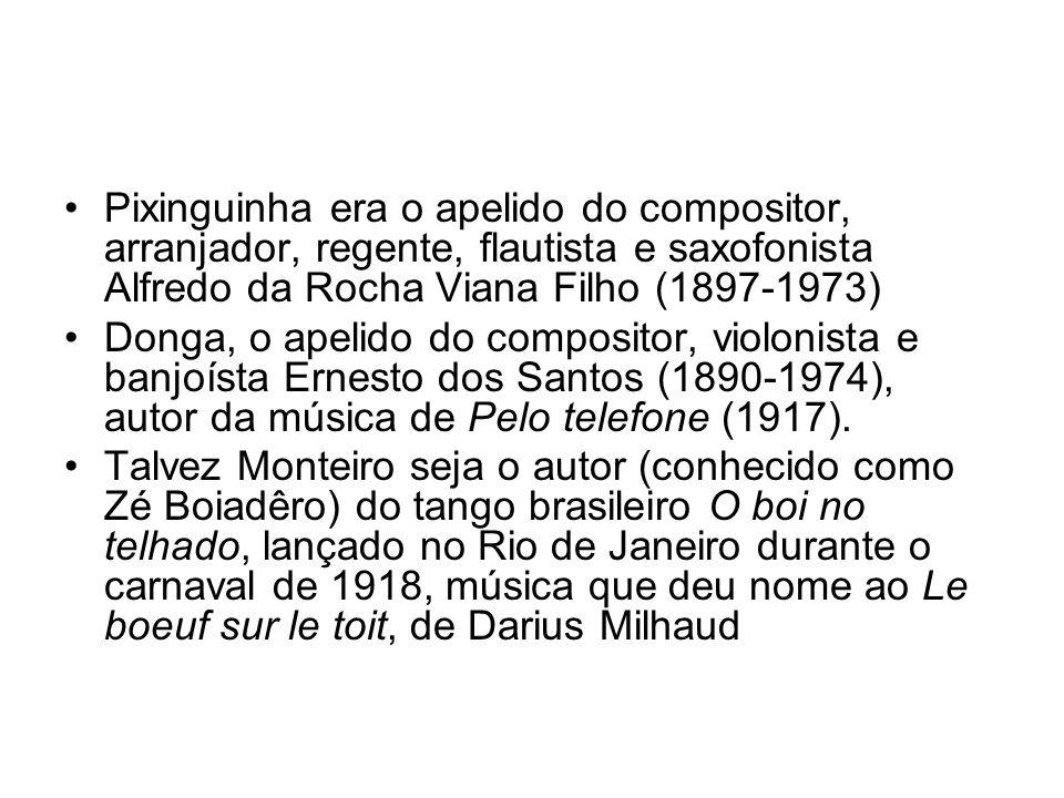 •Pixinguinha era o apelido do compositor, arranjador, regente, flautista e saxofonista Alfredo da Rocha Viana Filho (1897-1973) •Donga, o apelido do c