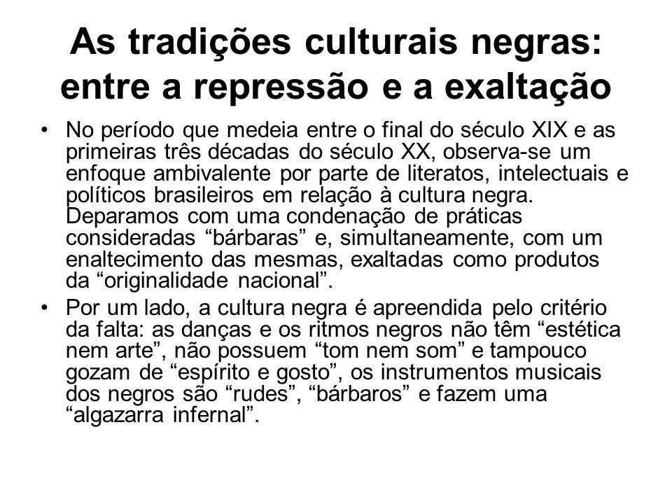 As tradições culturais negras: entre a repressão e a exaltação •No período que medeia entre o final do século XIX e as primeiras três décadas do sécul