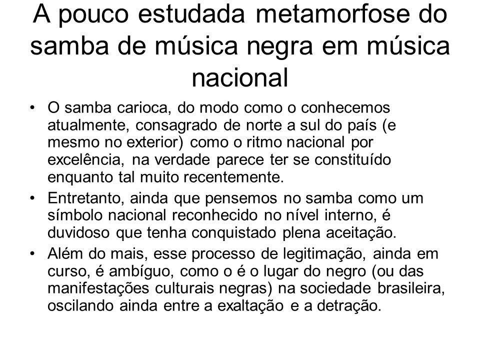 A pouco estudada metamorfose do samba de música negra em música nacional •O samba carioca, do modo como o conhecemos atualmente, consagrado de norte a