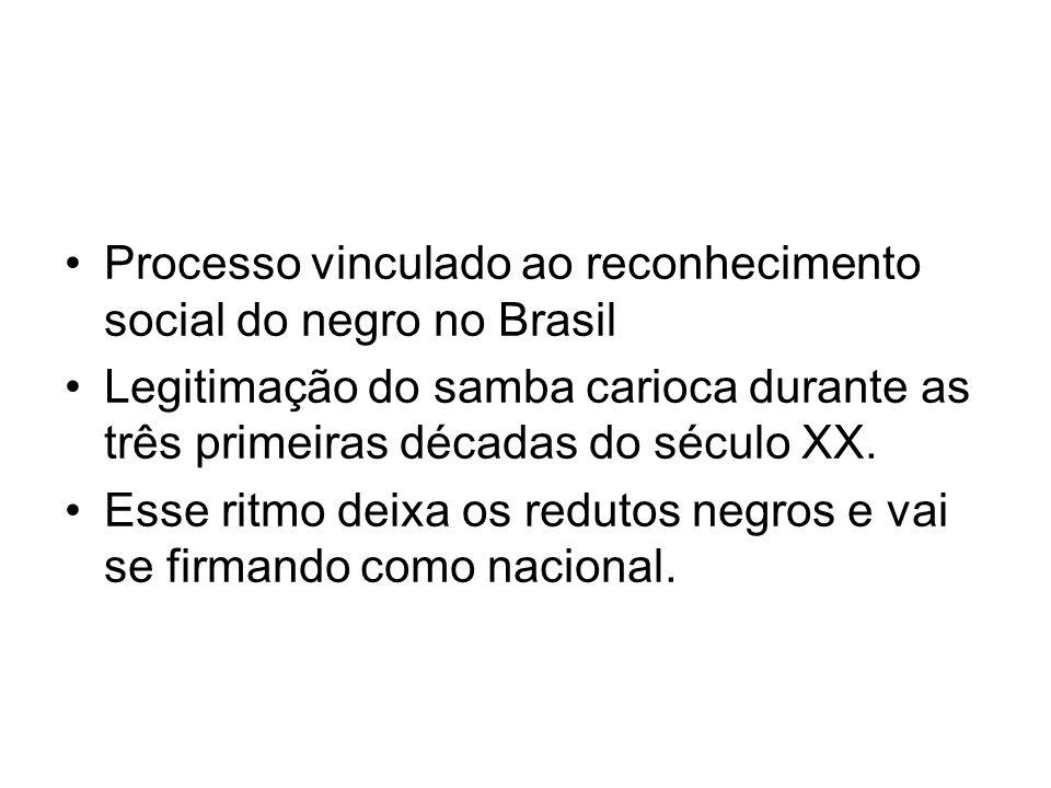 •Processo vinculado ao reconhecimento social do negro no Brasil •Legitimação do samba carioca durante as três primeiras décadas do século XX. •Esse ri