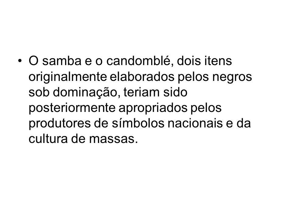 •O samba e o candomblé, dois itens originalmente elaborados pelos negros sob dominação, teriam sido posteriormente apropriados pelos produtores de sím