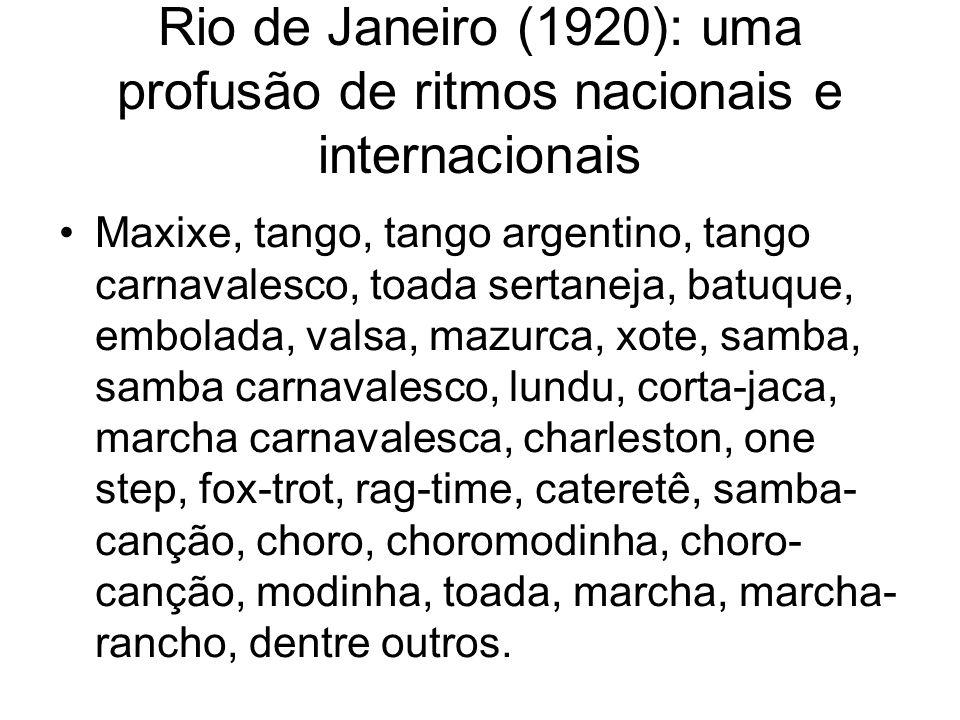Rio de Janeiro (1920): uma profusão de ritmos nacionais e internacionais •Maxixe, tango, tango argentino, tango carnavalesco, toada sertaneja, batuque