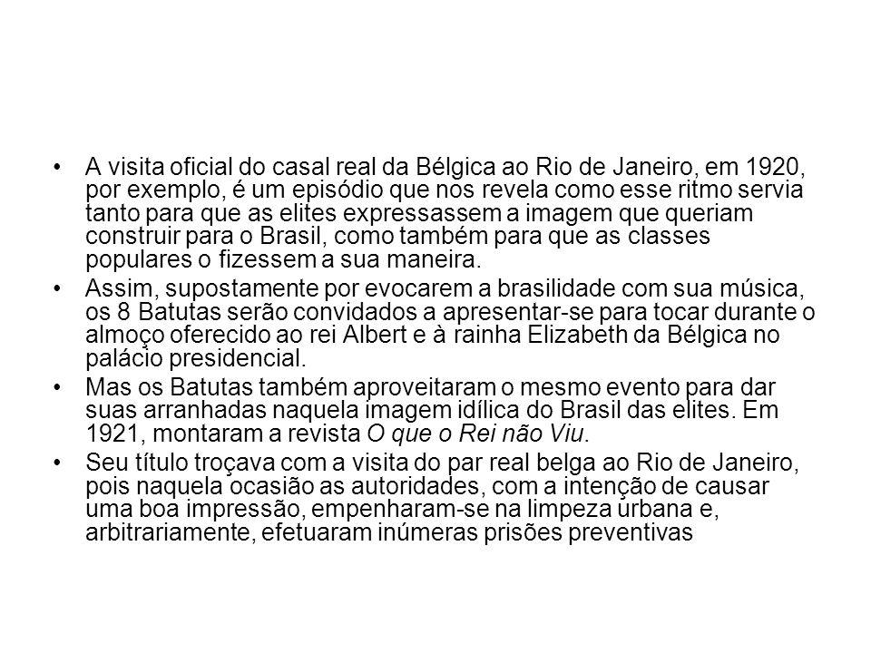•A visita oficial do casal real da Bélgica ao Rio de Janeiro, em 1920, por exemplo, é um episódio que nos revela como esse ritmo servia tanto para que