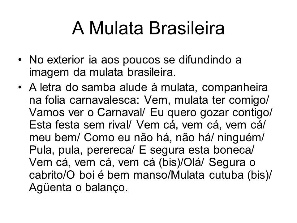 A Mulata Brasileira •No exterior ia aos poucos se difundindo a imagem da mulata brasileira. •A letra do samba alude à mulata, companheira na folia car