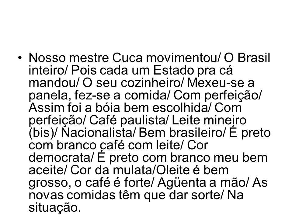 •Nosso mestre Cuca movimentou/ O Brasil inteiro/ Pois cada um Estado pra cá mandou/ O seu cozinheiro/ Mexeu-se a panela, fez-se a comida/ Com perfeiçã