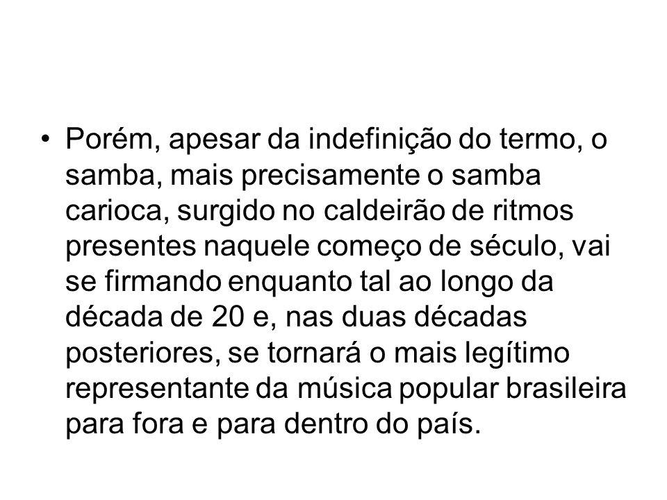 •Porém, apesar da indefinição do termo, o samba, mais precisamente o samba carioca, surgido no caldeirão de ritmos presentes naquele começo de século,