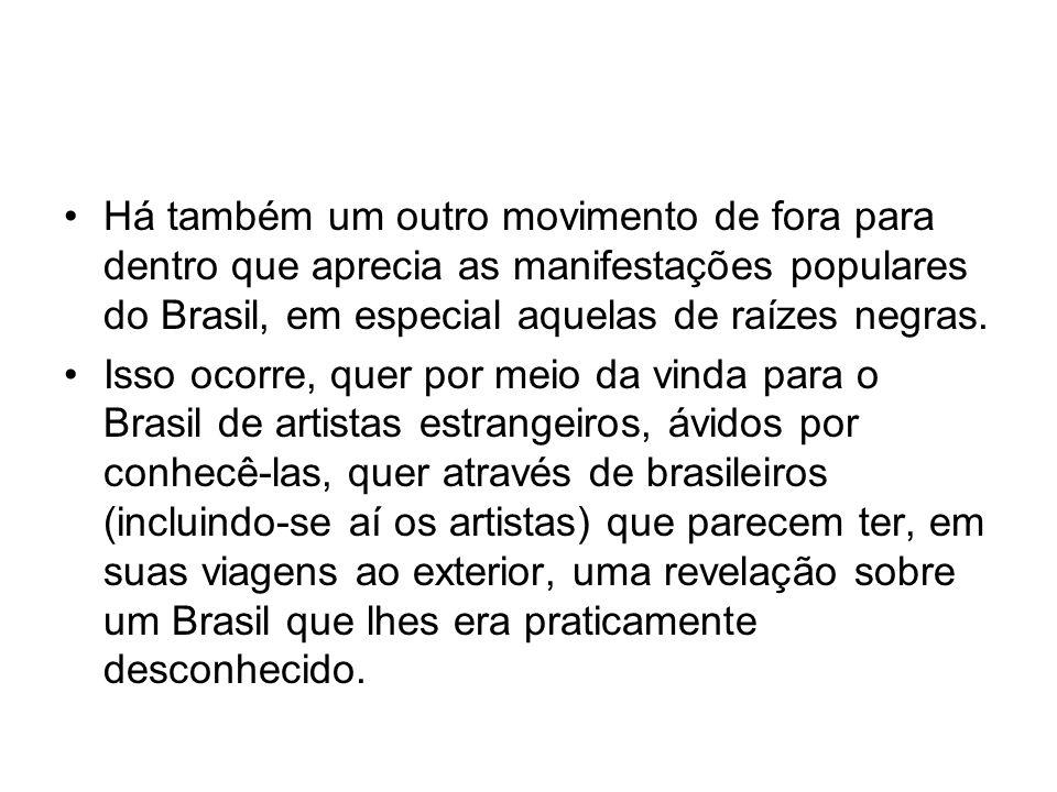 •Há também um outro movimento de fora para dentro que aprecia as manifestações populares do Brasil, em especial aquelas de raízes negras. •Isso ocorre