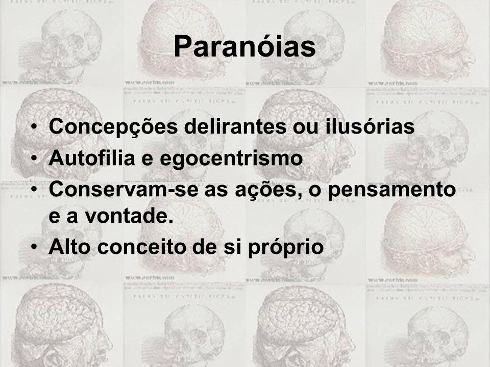 Paranóias •Concepções delirantes ou ilusórias •Autofilia e egocentrismo •Conservam-se as ações, o pensamento e a vontade. •Alto conceito de si próprio