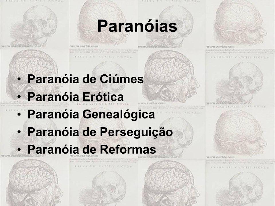 Paranóias •Paranóia de Ciúmes •Paranóia Erótica •Paranóia Genealógica •Paranóia de Perseguição •Paranóia de Reformas