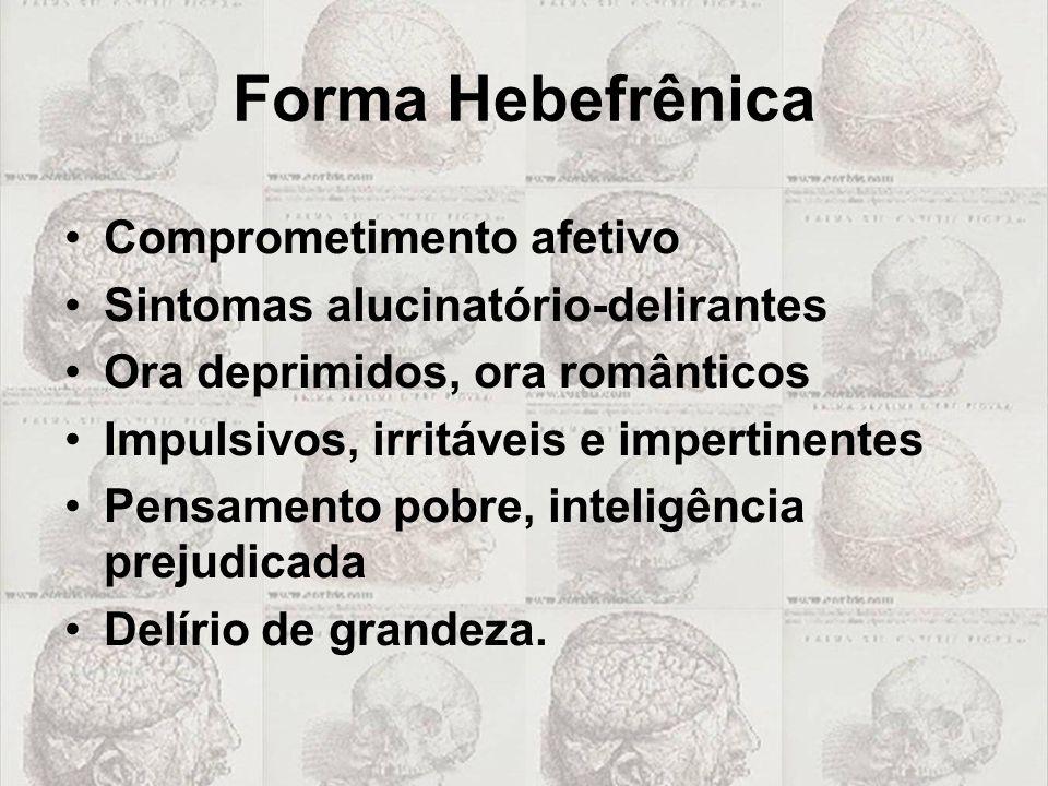 Forma Hebefrênica •Comprometimento afetivo •Sintomas alucinatório-delirantes •Ora deprimidos, ora românticos •Impulsivos, irritáveis e impertinentes •
