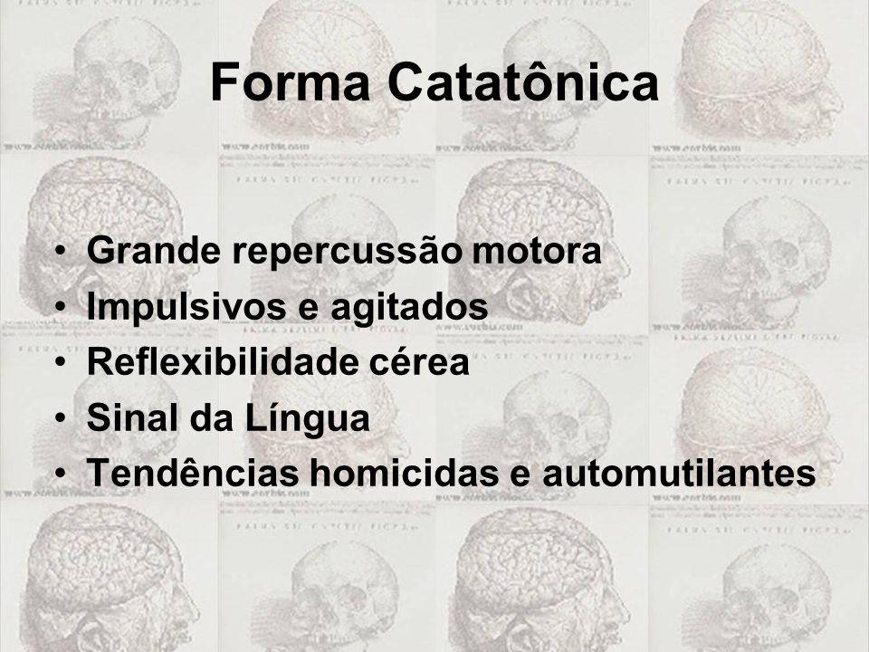 Forma Catatônica •Grande repercussão motora •Impulsivos e agitados •Reflexibilidade cérea •Sinal da Língua •Tendências homicidas e automutilantes