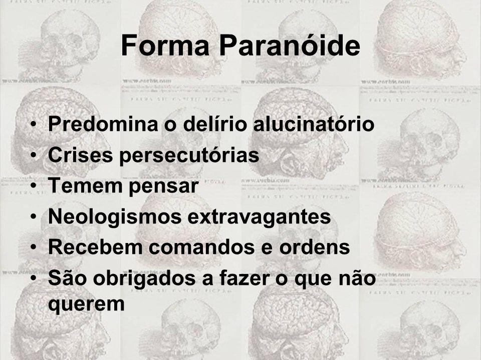 Forma Paranóide •Predomina o delírio alucinatório •Crises persecutórias •Temem pensar •Neologismos extravagantes •Recebem comandos e ordens •São obrig
