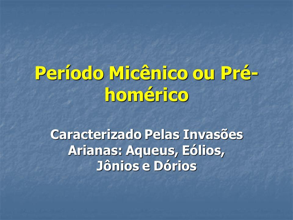 Período Micênico ou Pré- homérico Caracterizado Pelas Invasões Arianas: Aqueus, Eólios, Jônios e Dórios