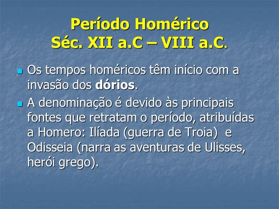 Período Homérico Séc. XII a.C – VIII a.C.  Os tempos homéricos têm início com a invasão dos dórios.  A denominação é devido às principais fontes que