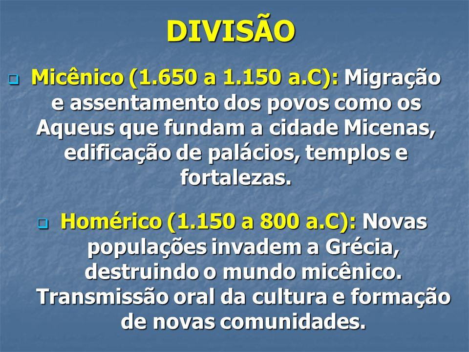 DIVISÃO  Micênico (1.650 a 1.150 a.C): Migração e assentamento dos povos como os Aqueus que fundam a cidade Micenas, edificação de palácios, templos e fortalezas.