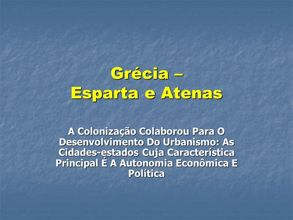 Grécia – Esparta e Atenas A Colonização Colaborou Para O Desenvolvimento Do Urbanismo: As Cidades-estados Cuja Característica Principal É A Autonomia Econômica E Política