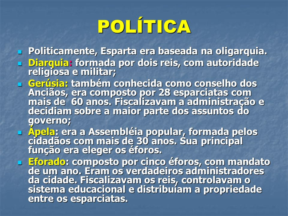 POLÍTICA  Politicamente, Esparta era baseada na oligarquia.  Diarquia: formada por dois reis, com autoridade religiosa e militar;  Gerúsia: também